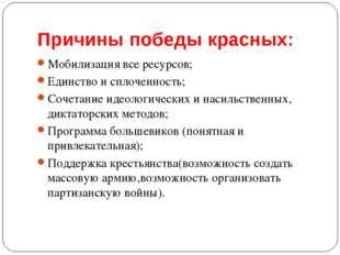 Причины победы красных: Мобилизация все ресурсов; Единство и сплоченность; Со