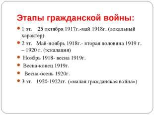 Этапы гражданской войны: 1 эт. 25 октября 1917г.-май 1918г. (локальный характ