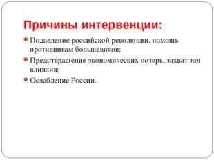Причины интервенции: Подавление российской революции, помощь противникам боль