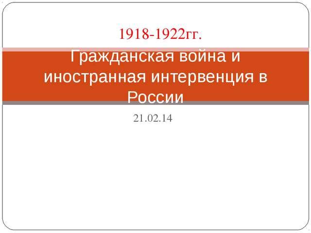 21.02.14 Гражданская война и иностранная интервенция в России 1918-1922гг.