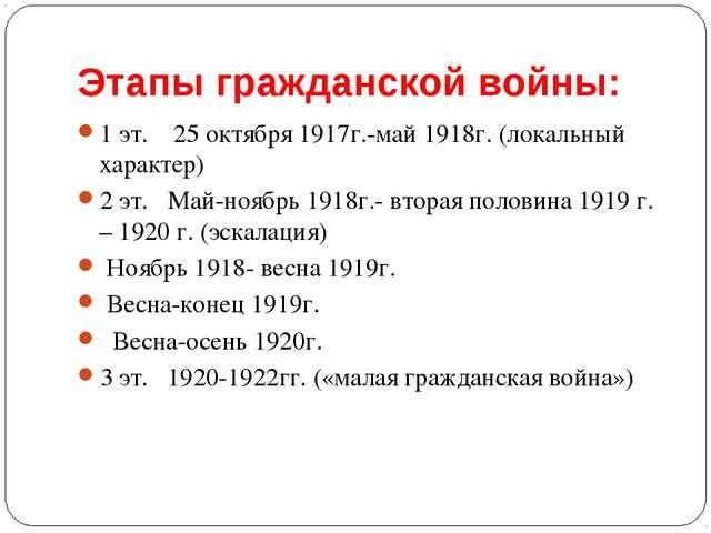 Этапы гражданской войны: 1 эт. 25 октября 1917г.-май 1918г. (локальный характ...