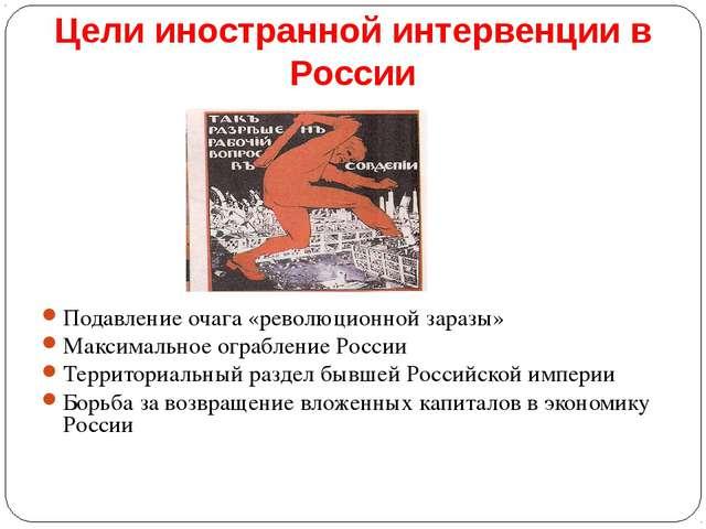 Цели иностранной интервенции в России Подавление очага «революционной заразы»...