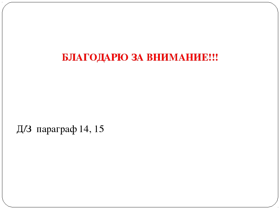 БЛАГОДАРЮ ЗА ВНИМАНИЕ!!! Д/З параграф 14, 15