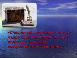 «Счастливей всех бывает тот, кто мудро избегает бедствия. Умея видеть на пер