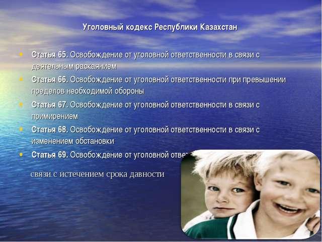 Уголовный кодекс Республики Казахстан Статья 65.Освобождение от уголовной от...