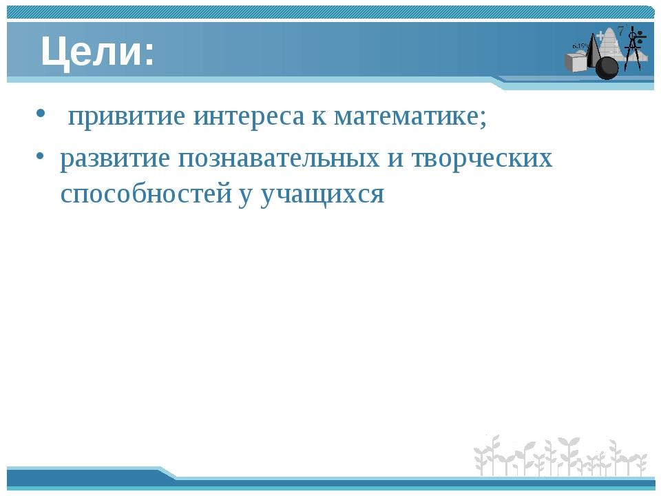 Цели: привитие интереса кматематике; развитие познавательных и творческих...