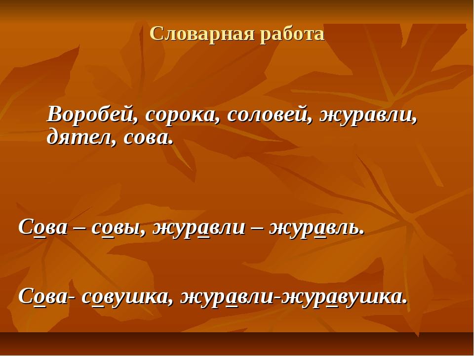 Словарная работа Воробей, сорока, соловей, журавли, дятел, сова. Сова – совы,...