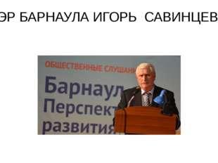 МЭР БАРНАУЛА ИГОРЬ САВИНЦЕВ.