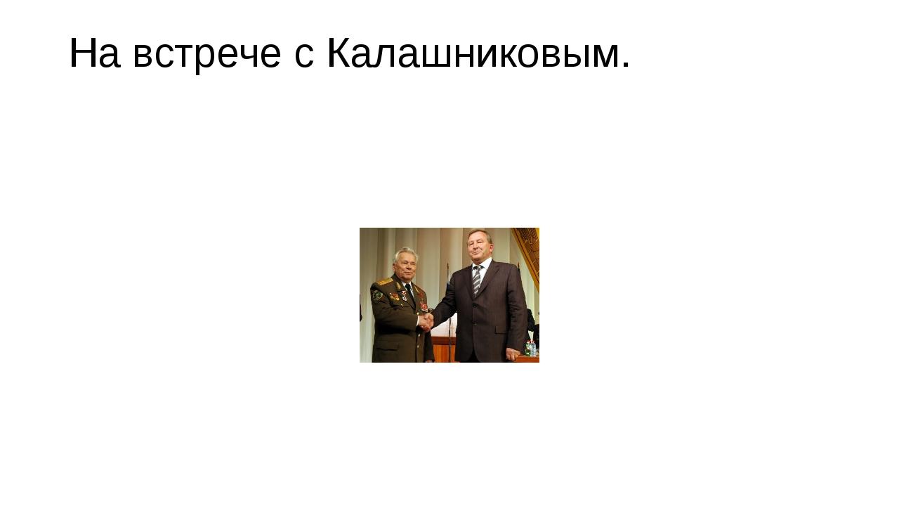 На встрече с Калашниковым.