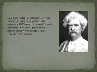 Сам Твен умер 21 апреля 1910 года. За год до смерти он сказал: «Я пришёл в 18