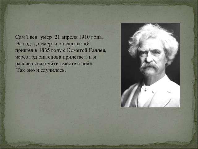 Сам Твен умер 21 апреля 1910 года. За год до смерти он сказал: «Я пришёл в 18...