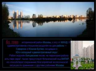 Бу́тово— исторический районМосквы, к югу отМКАД. В административном отнош