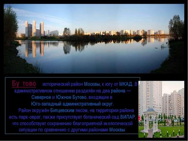 Бу́тово— исторический районМосквы, к югу отМКАД. В административном отнош...