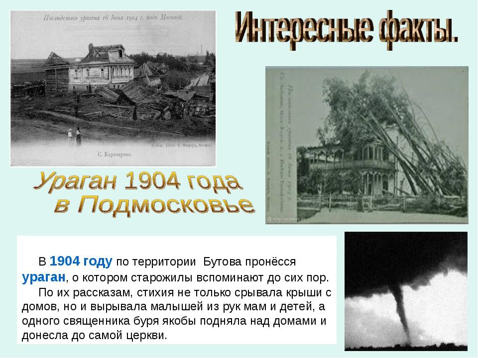 В1904 годупо территории Бутова пронёссяураган, о котором старожилы вспоми...