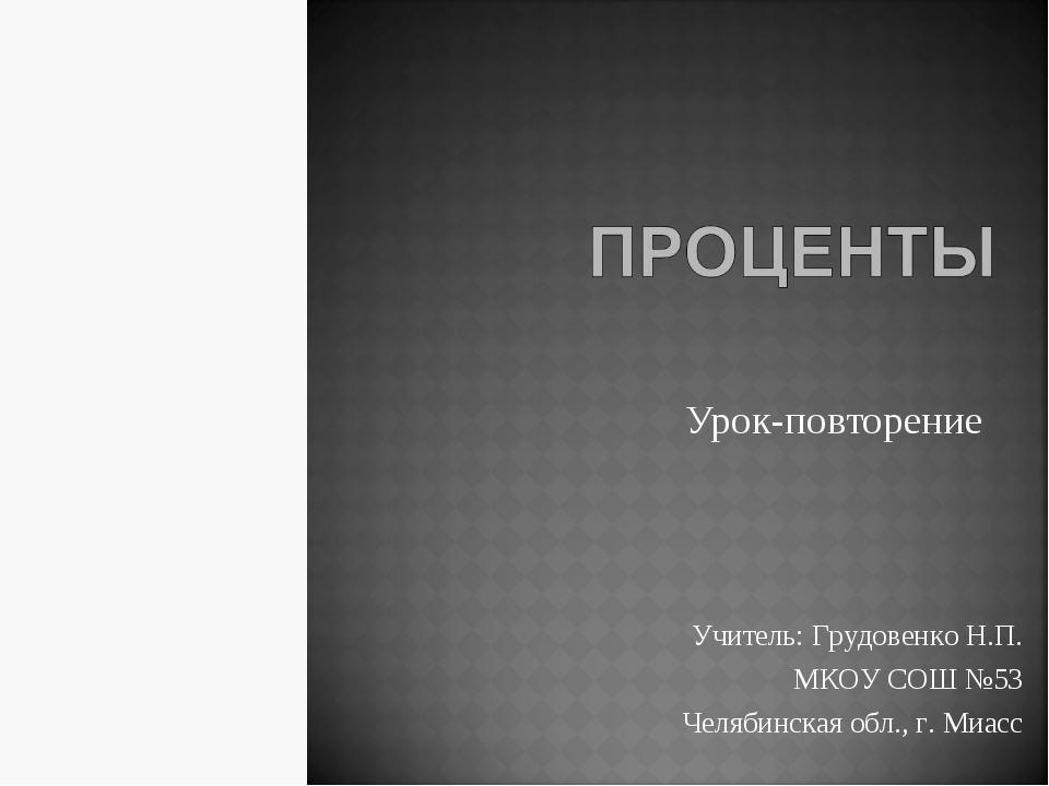 Урок-повторение Учитель: Грудовенко Н.П. МКОУ СОШ №53 Челябинская обл., г. Ми...