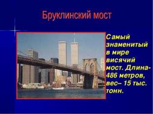 Самый знаменитый в мире висячий мост. Длина-486 метров, вес– 15 тыс. тонн.