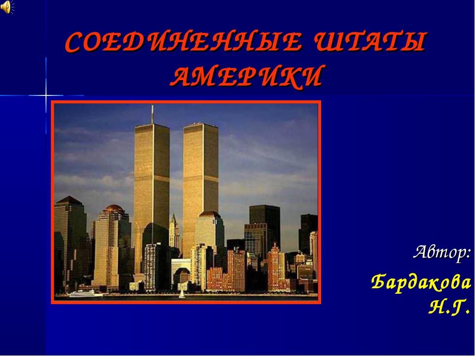 СОЕДИНЕННЫЕ ШТАТЫ АМЕРИКИ Автор: Бардакова Н.Г.