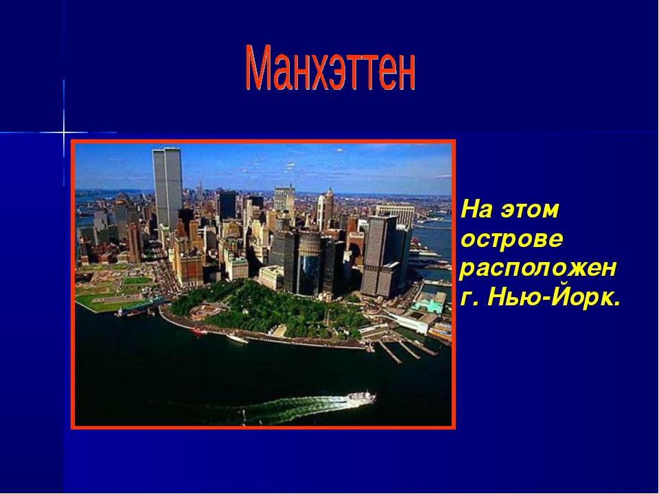 На этом острове расположен г. Нью-Йорк.