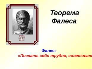 Теорема Фалеса Фалес: «Познать себя трудно, советовать другим легко»