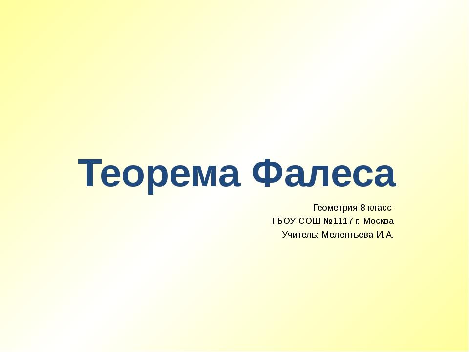 Теорема Фалеса Геометрия 8 класс ГБОУ СОШ №1117 г. Москва Учитель: Мелентьева...