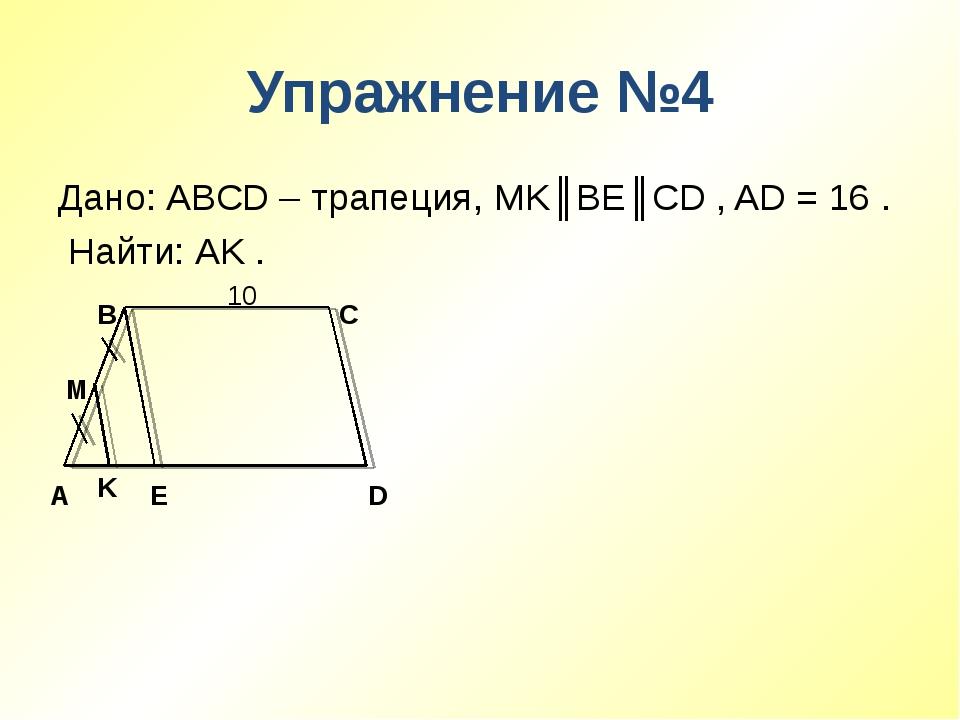 Упражнение №4 Дано: ABCD – трапеция, MK║BE║CD , AD = 16 . Найти: AK . 10 A B...