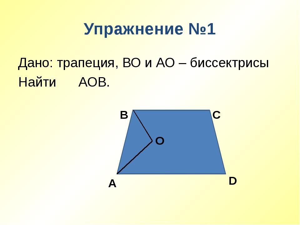 Упражнение №1 Дано: трапеция, ВО и АО – биссектрисы Найти ∠ АОВ. А В С D О