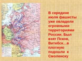 В середине июля фашисты уже овладели огромными территориями России. Был взят