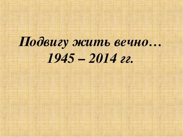 Подвигу жить вечно… 1945 – 2014 гг.