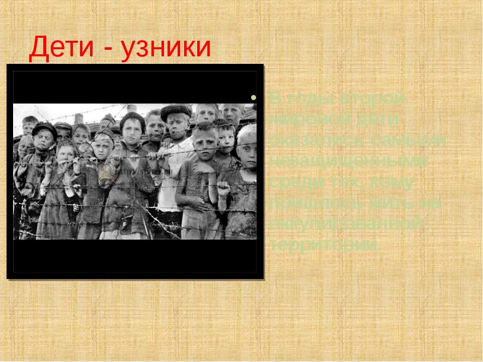 Дети - узники В годы второй мировой дети оказались самыми незащищенными среди...