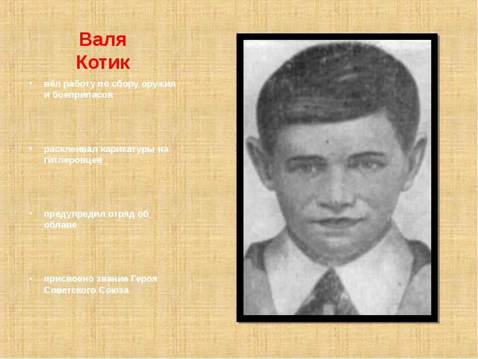 Валя Котик вёл работу по сбору оружия и боеприпасов расклеивал карикатуры на...