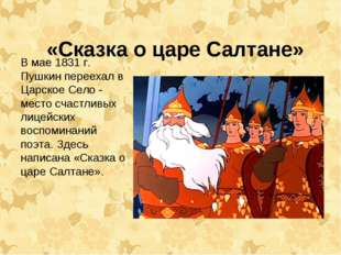 «Сказка о царе Салтане» В мае 1831 г. Пушкин переехал в Царское Село - место