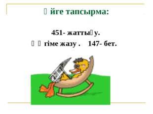 Үйге тапсырма: 451- жаттығу. Әңгіме жазу . 147- бет.