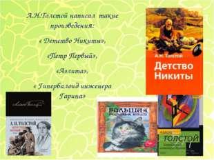 А.Н.Толстой написал такие произведения: « Детство Никиты», «Петр Первый», «Аэ