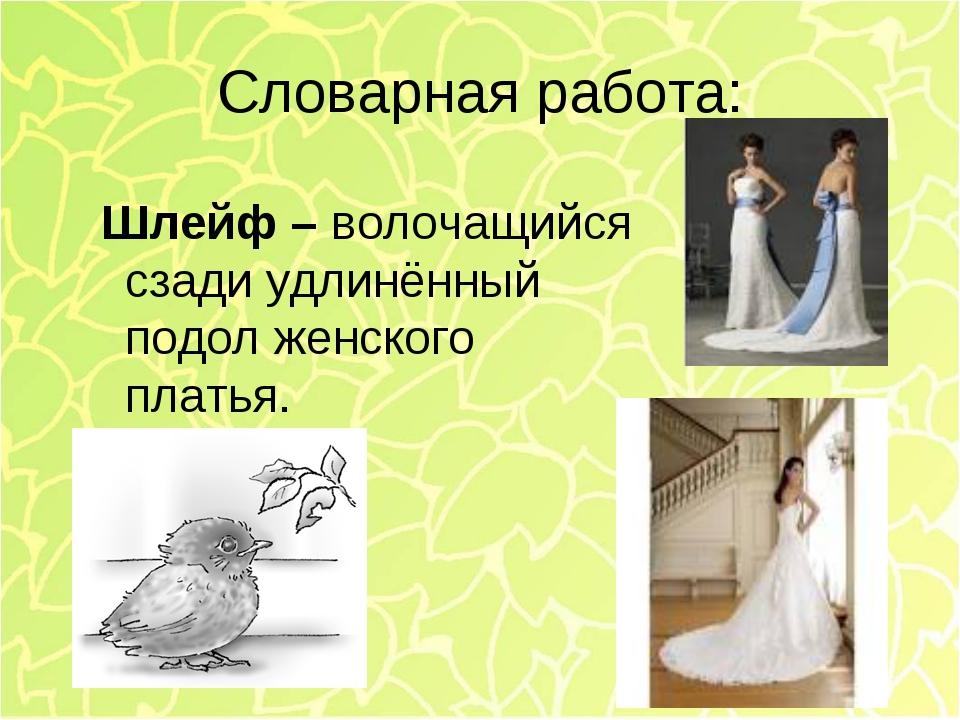 Словарная работа: Шлейф – волочащийся сзади удлинённый подол женского платья.