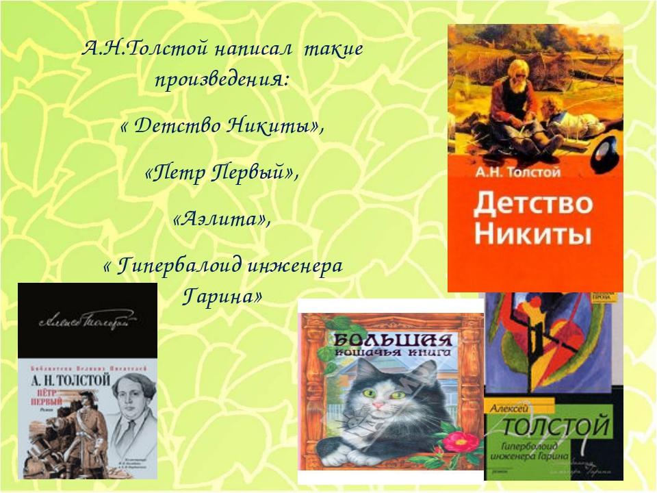 А.Н.Толстой написал такие произведения: « Детство Никиты», «Петр Первый», «Аэ...