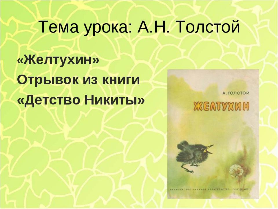 Тема урока: А.Н. Толстой «Желтухин» Отрывок из книги «Детство Никиты»