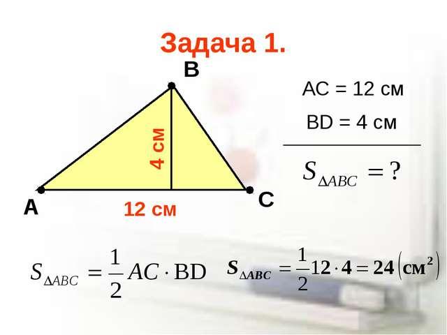 Задача 1. А В С AC = 12 cм BD = 4 cм 12 cм 4 cм