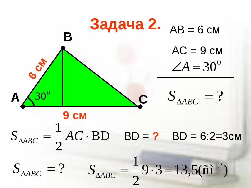 Задача 2. А В С AB = 6 cм AC = 9 cм BD = ? BD = 6:2=3см 6 cм 9 cм