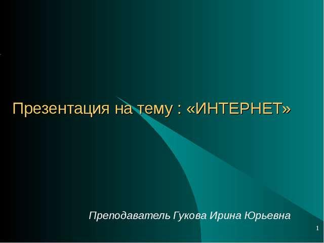 Презентация на тему : «ИНТЕРНЕТ» Преподаватель Гукова Ирина Юрьевна *