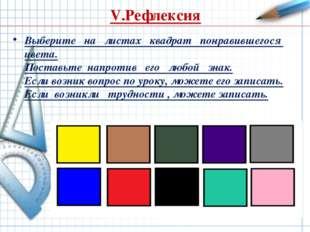 V.Рефлексия Выберите на листах квадрат понравившегося цвета. Поставьте напрот