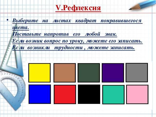 V.Рефлексия Выберите на листах квадрат понравившегося цвета. Поставьте напрот...