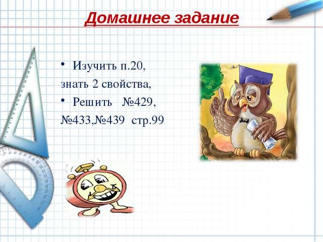 Домашнее задание Изучить п.20, знать 2 свойства, Решить №429, №433,№439 стр.99