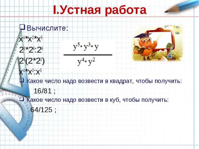 I.Устная работа Вычислите: x4*x2*x5  23*26:25 25(2*22) x4*x3:x5 Какое число...