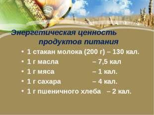 Энергетическая ценность продуктов питания 1 стакан молока (200 г) – 130 кал.