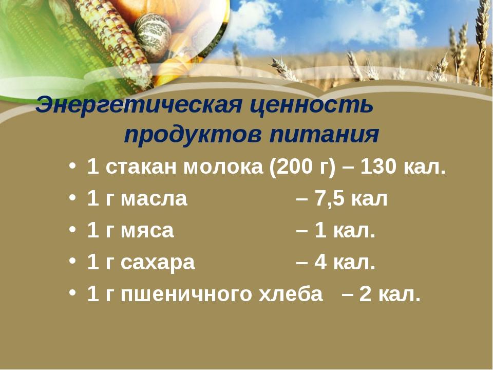 Энергетическая ценность продуктов питания 1 стакан молока (200 г) – 130 кал....