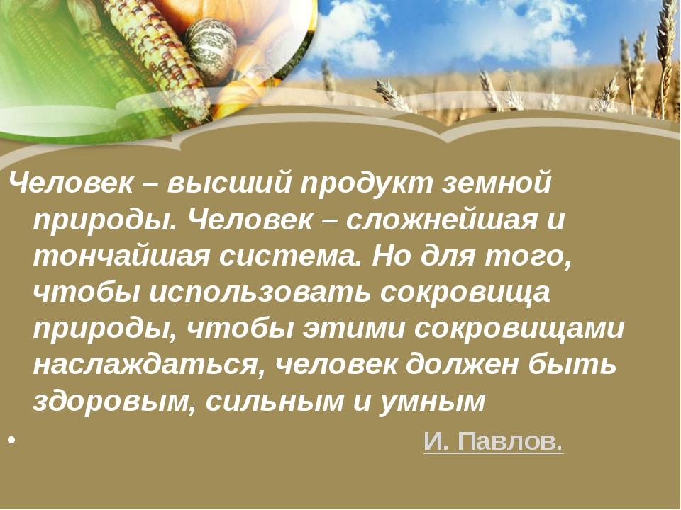 Человек – высший продукт земной природы. Человек – сложнейшая и тончайшая сис...
