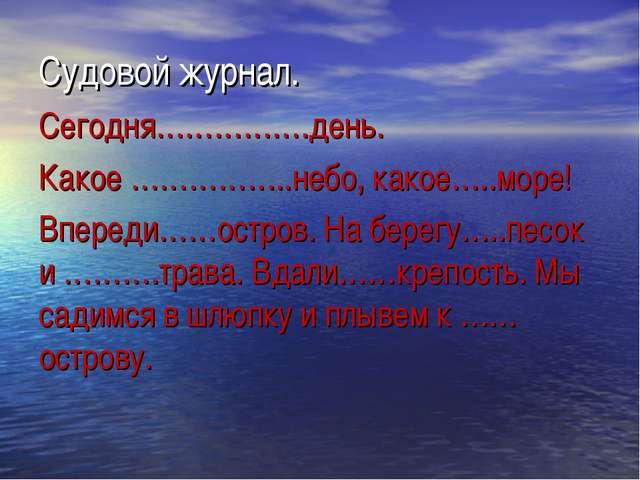 Судовой журнал. Сегодня…………….день. Какое ……………..небо, какое…..море! Впереди……...