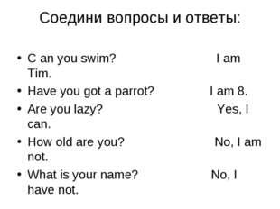 Cоедини вопросы и ответы: C an you swim? I am Tim. Have you got a parrot? I a