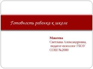 Макеева Светлана Александровна, педагог-психолог ГБОУ СОШ №2000 Готовность р