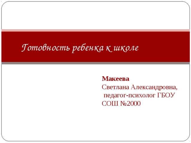 Макеева Светлана Александровна, педагог-психолог ГБОУ СОШ №2000 Готовность р...